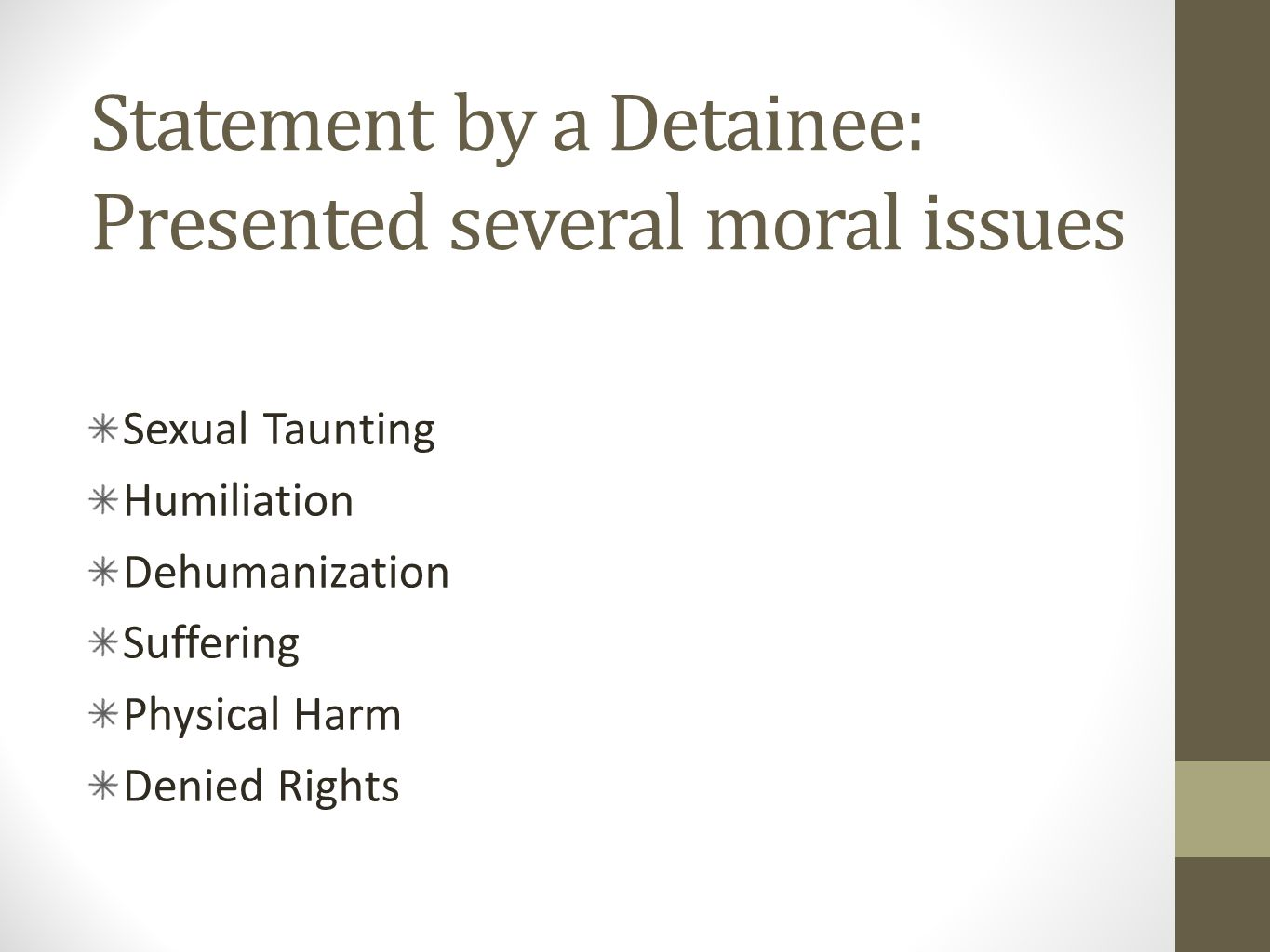 Statement by a Detainee: Presented several moral issues Sexual Taunting Humiliation Dehumanization Suffering Physical Harm Denied Rights