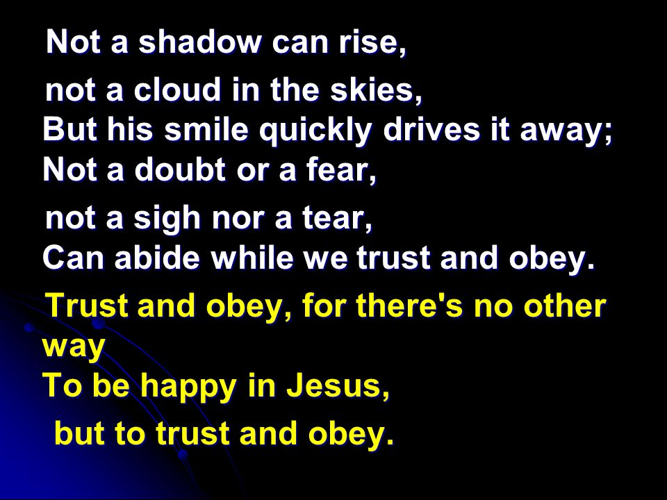 Not a shadow can rise, Not a shadow can rise, not a cloud in the skies, But his smile quickly drives it away; Not a doubt or a fear, not a cloud in the skies, But his smile quickly drives it away; Not a doubt or a fear, not a sigh nor a tear, Can abide while we trust and obey.