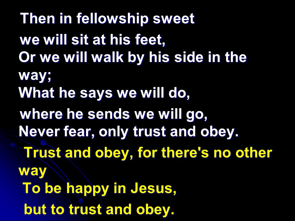 Then in fellowship sweet Then in fellowship sweet we will sit at his feet, Or we will walk by his side in the way; What he says we will do, we will sit at his feet, Or we will walk by his side in the way; What he says we will do, where he sends we will go, Never fear, only trust and obey.