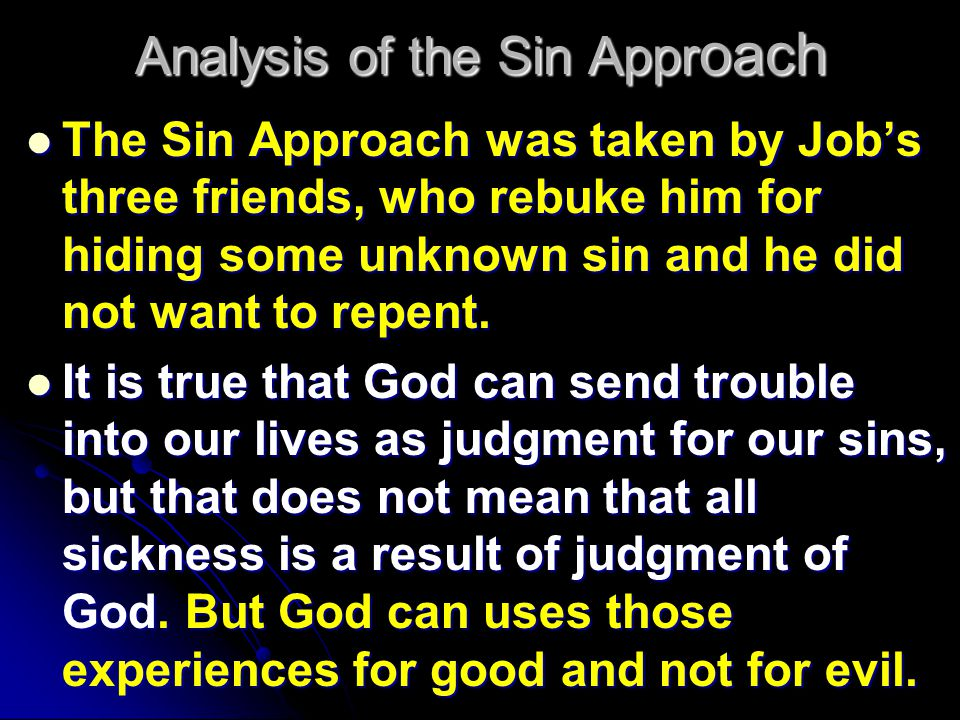 Analysis of the Sin Appr oach The Sin Approach was taken by Job's three friends, who rebuke him for hiding some unknown sin and he did not want to repent.