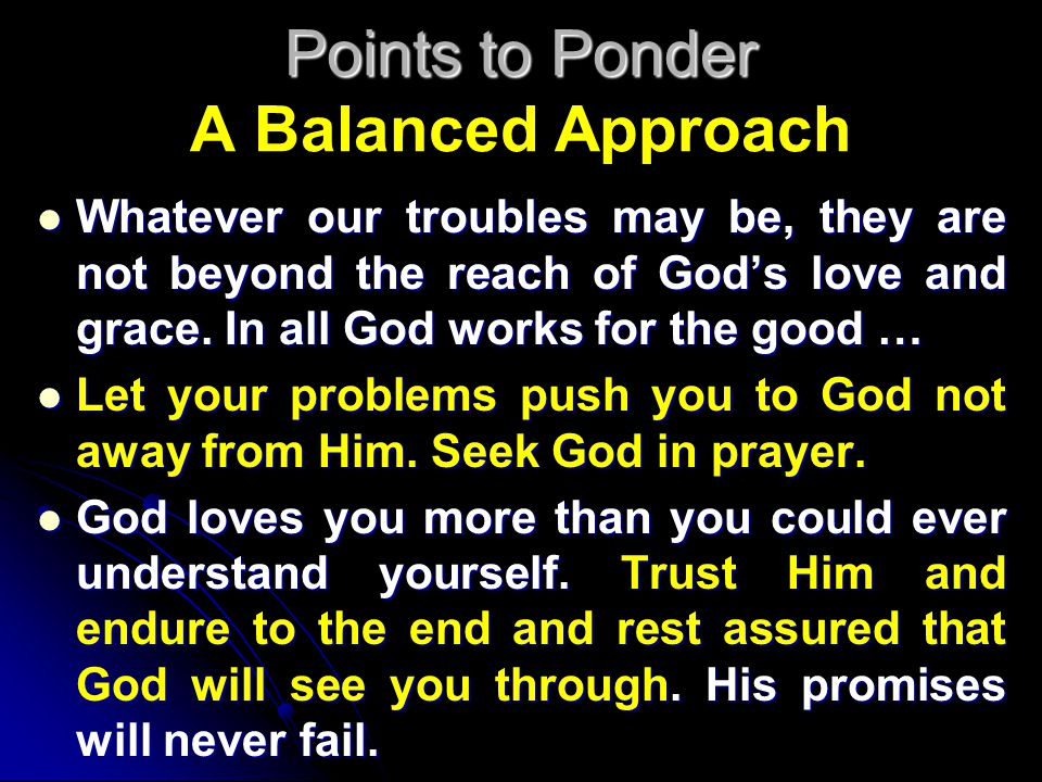 Points to Ponder Points to Ponder A Balanced Approach Whatever our troubles may be, they are not beyond the reach of God's love and grace. In all God