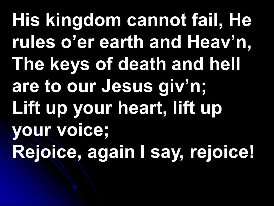 His kingdom cannot fail, He rules o'er earth and Heav'n, The keys of death and hell are to our Jesus giv'n; Lift up your heart, lift up your voice; Rejoice, again I say, rejoice!