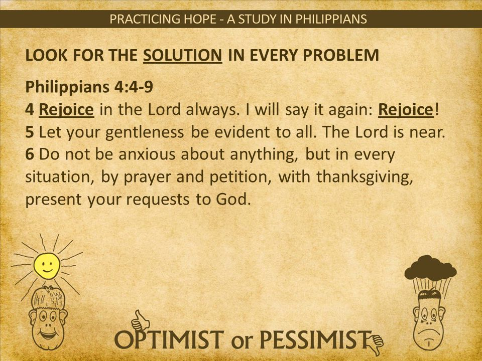 LOOK FOR THE SOLUTION IN EVERY PROBLEM Philippians 4:4-9 4 Rejoice in the Lord always. I will say it again: Rejoice! 5 Let your gentleness be evident