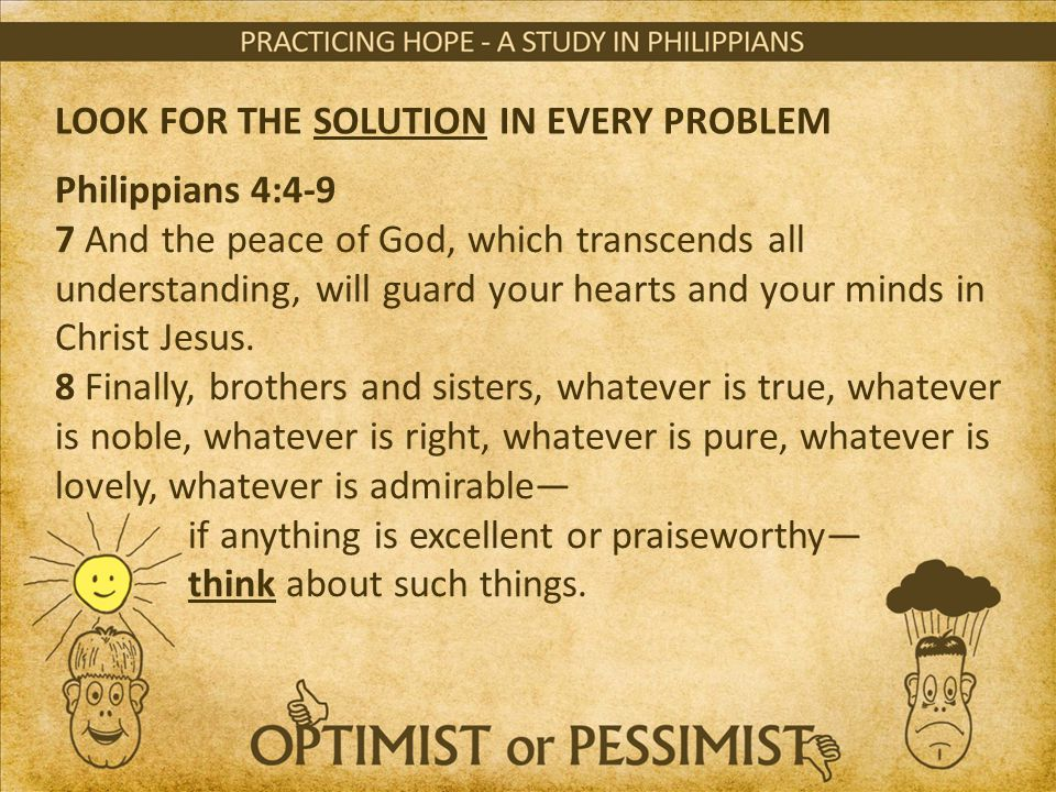 LOOK FOR THE SOLUTION IN EVERY PROBLEM Philippians 4:4-9 7 And the peace of God, which transcends all understanding, will guard your hearts and your m