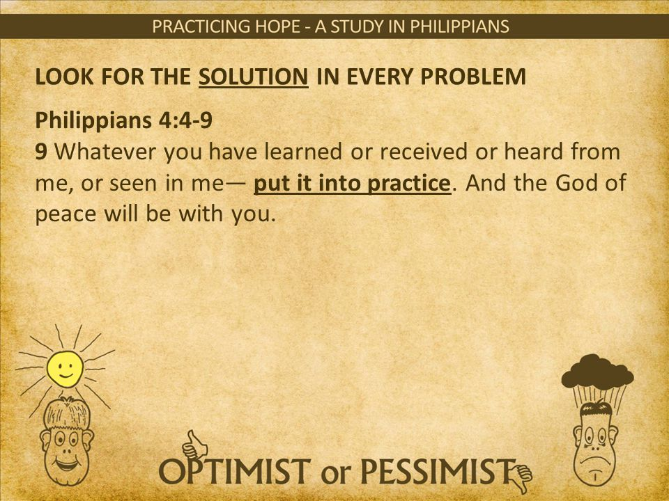 LOOK FOR THE SOLUTION IN EVERY PROBLEM Philippians 4:4-9 9 Whatever you have learned or received or heard from me, or seen in me— put it into practice