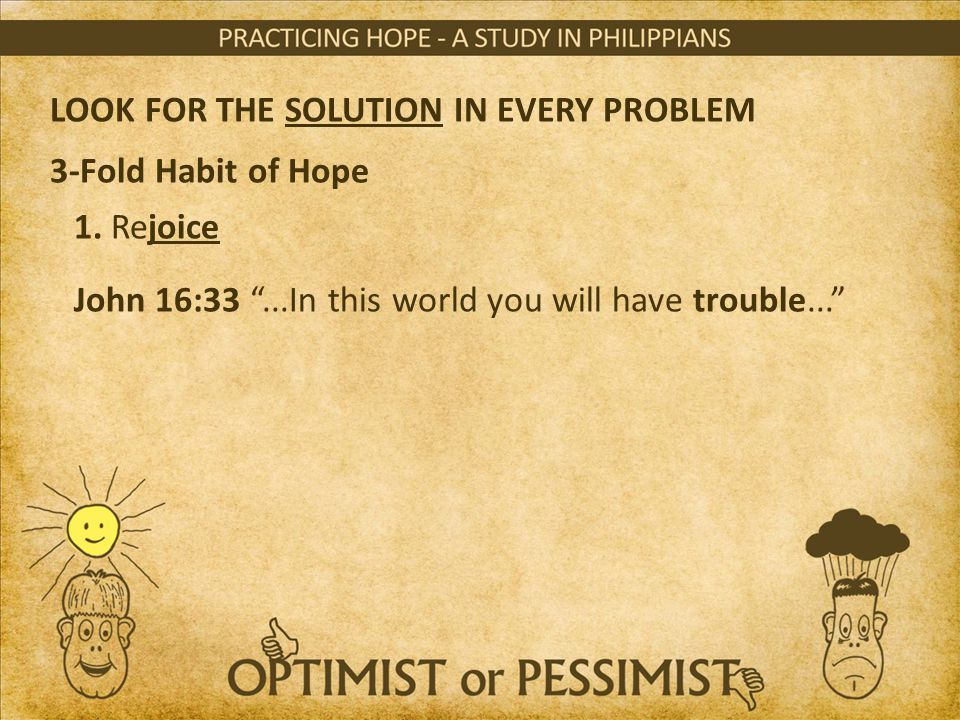 "LOOK FOR THE SOLUTION IN EVERY PROBLEM 3-Fold Habit of Hope 1. Rejoice John 16:33 ""...In this world you will have trouble..."""