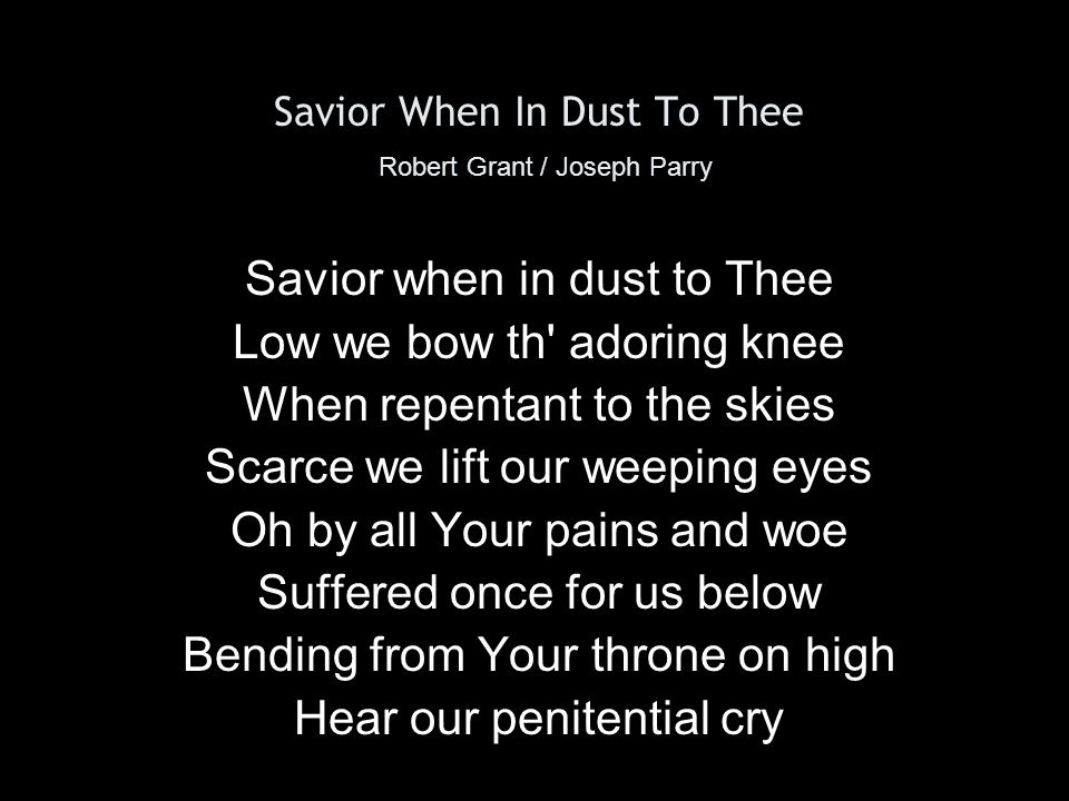 Savior When In Dust To Thee Robert Grant / Joseph Parry By Your helpless infant years By Your life of want and tears By Your days of deep distress In the savage wilderness By the dread mysterious hour Of the insulting tempter s pow r Turn oh turn a fav ring eye Hear our penitential cry