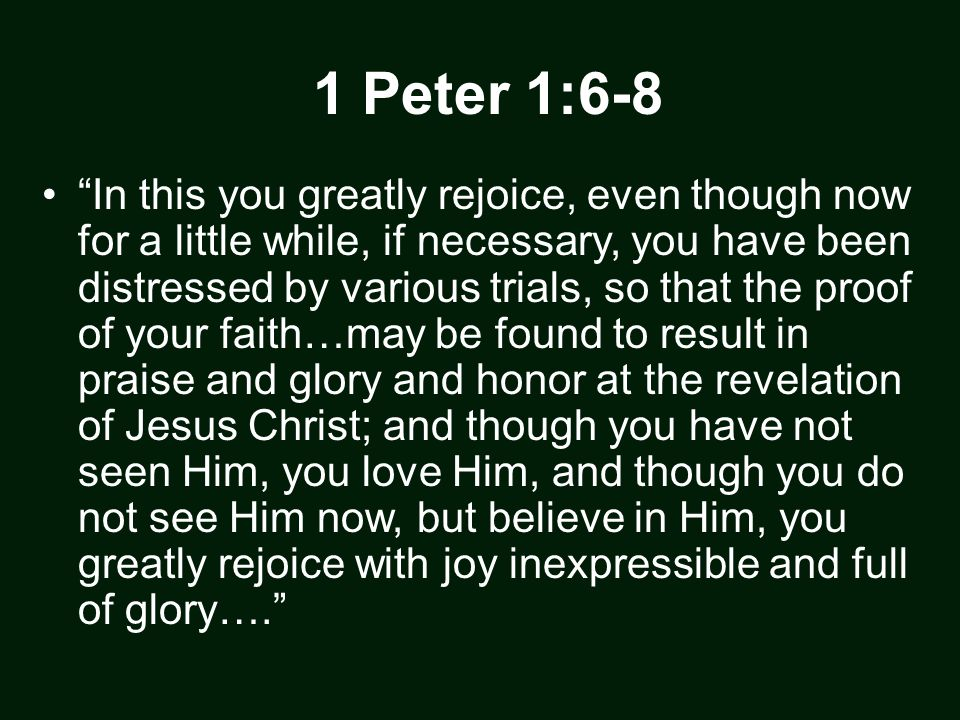 "1 Peter 1:6-8 ""In this you greatly rejoice, even though now for a little while, if necessary, you have been distressed by various trials, so that the"