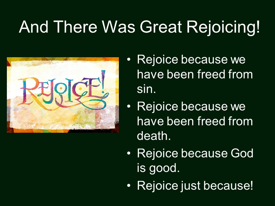 And There Was Great Rejoicing! Rejoice because we have been freed from sin. Rejoice because we have been freed from death. Rejoice because God is good
