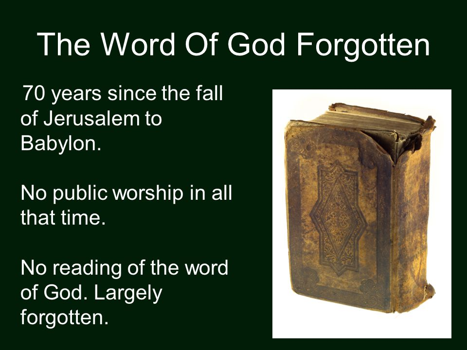 The Word Of God Forgotten 70 years since the fall of Jerusalem to Babylon. No public worship in all that time. No reading of the word of God. Largely