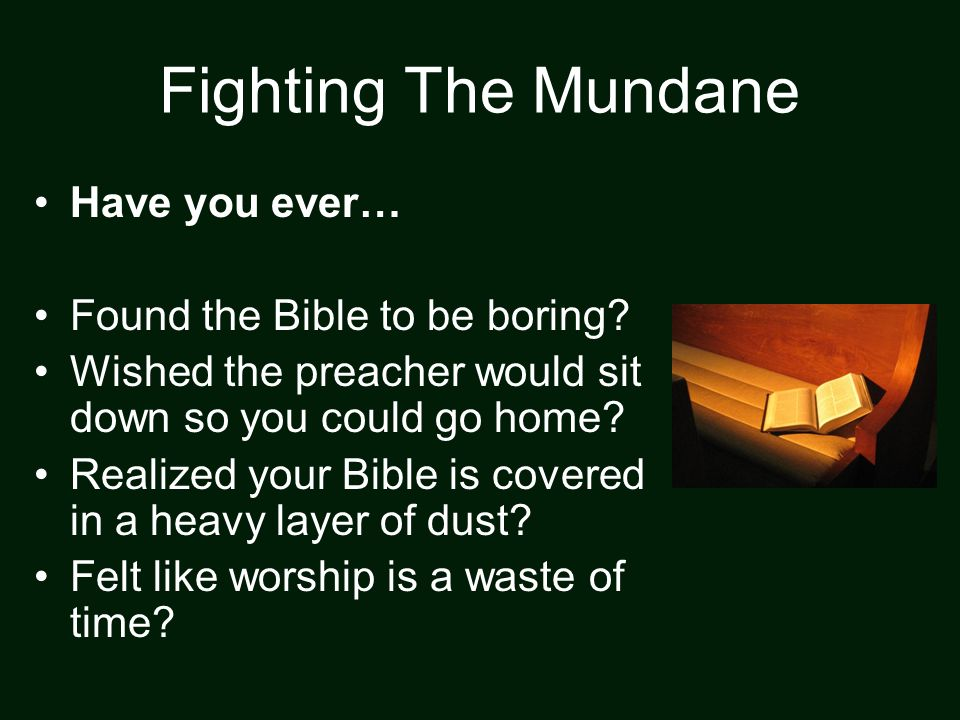 Fighting The Mundane Have you ever… Found the Bible to be boring? Wished the preacher would sit down so you could go home? Realized your Bible is cove
