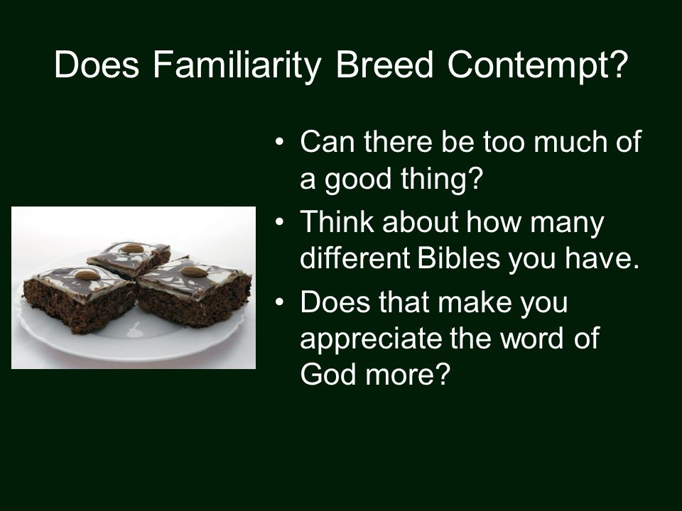 Does Familiarity Breed Contempt? Can there be too much of a good thing? Think about how many different Bibles you have. Does that make you appreciate