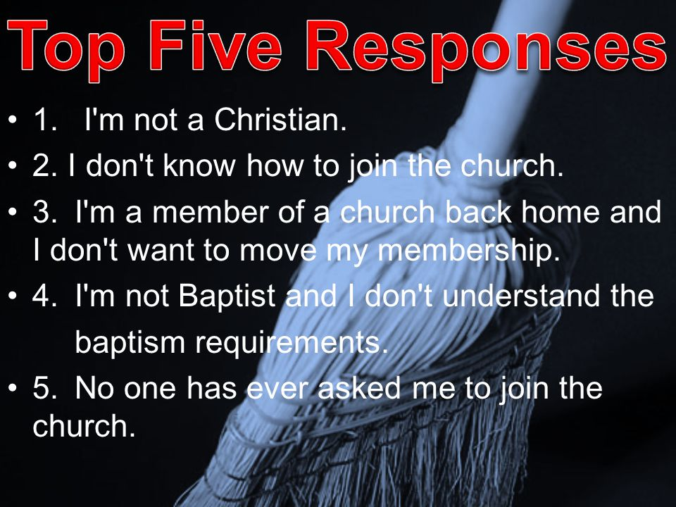 1. I'm not a Christian. 2. I don't know how to join the church. 3.I'm a member of a church back home and I don't want to move my membership. 4.I'm not