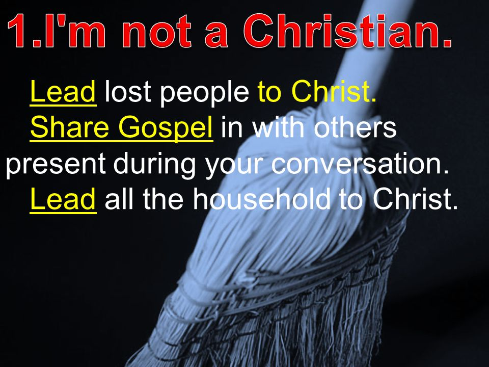Lead lost people to Christ. Share Gospel in with others present during your conversation. Lead all the household to Christ.