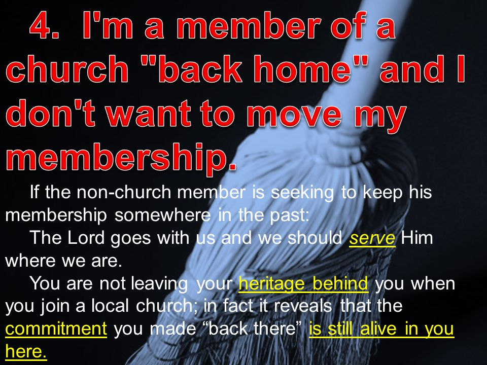 If the non-church member is seeking to keep his membership somewhere in the past: The Lord goes with us and we should serve Him where we are. You are