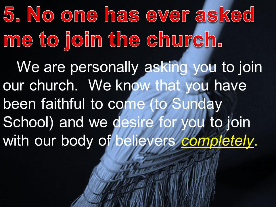 We are personally asking you to join our church. We know that you have been faithful to come (to Sunday School) and we desire for you to join with our