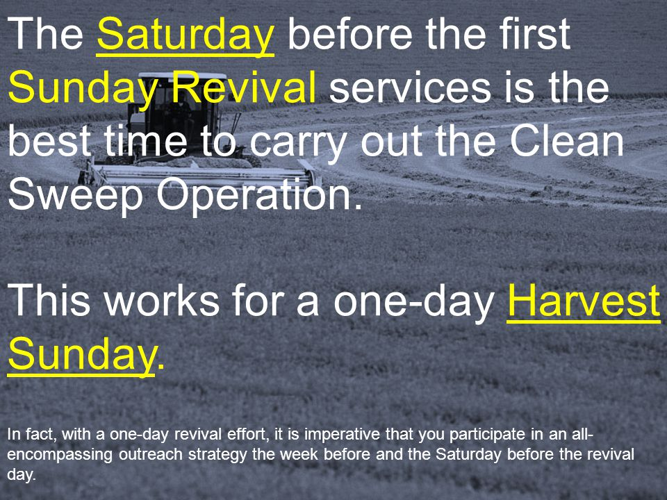 The Saturday before the first Sunday Revival services is the best time to carry out the Clean Sweep Operation. This works for a one-day Harvest Sunday