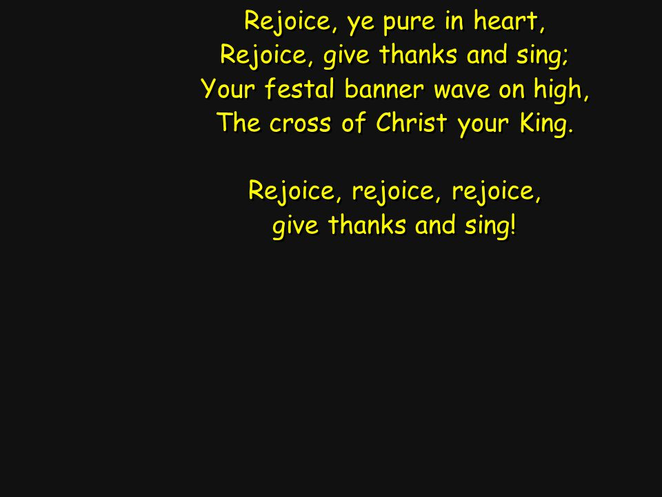 Rejoice, ye pure in heart, Rejoice, give thanks and sing; Your festal banner wave on high, The cross of Christ your King.