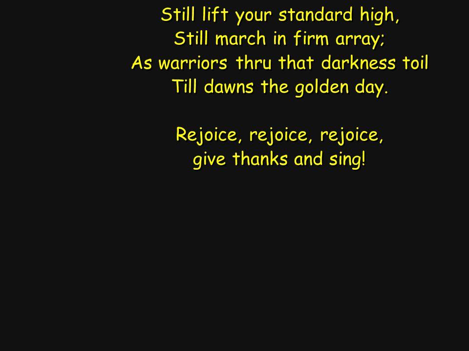 Still lift your standard high, Still march in firm array; As warriors thru that darkness toil Till dawns the golden day.