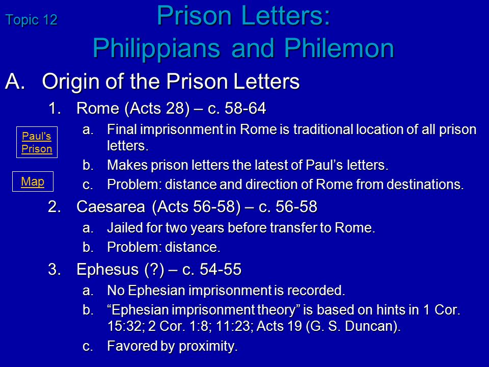 Topic 12 Prison Letters: Philippians and Philemon A.Origin of the Prison Letters 1.Rome (Acts 28) – c. 58-64 a.Final imprisonment in Rome is tradition