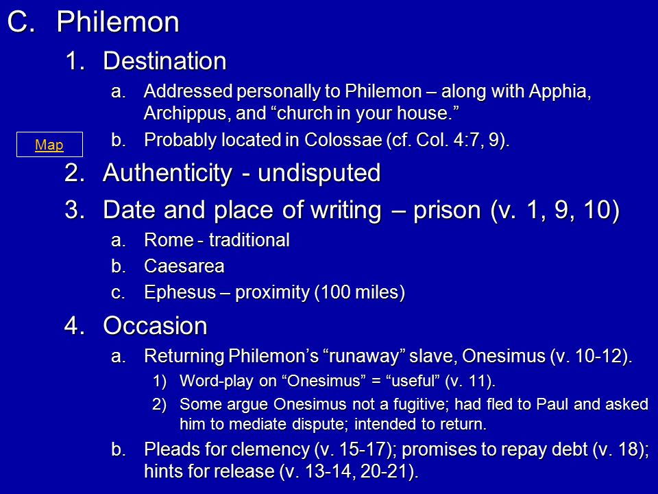 C.Philemon 1.Destination a.Addressed personally to Philemon – along with Apphia, Archippus, and church in your house. b.Probably located in Colossae (cf.