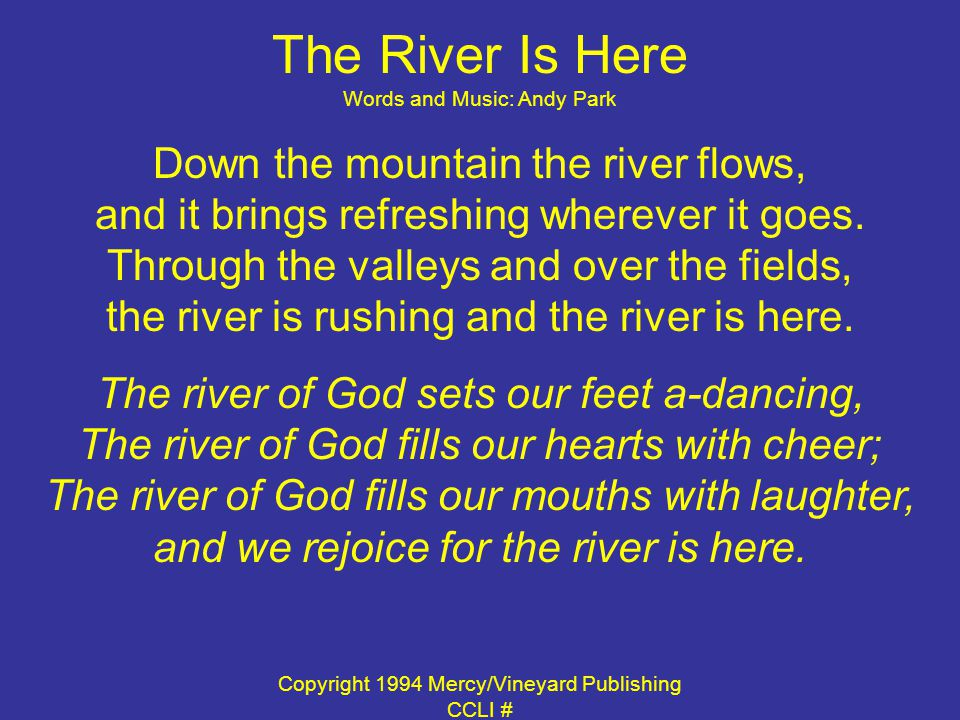 The River Is Here Words and Music: Andy Park Down the mountain the river flows, and it brings refreshing wherever it goes.