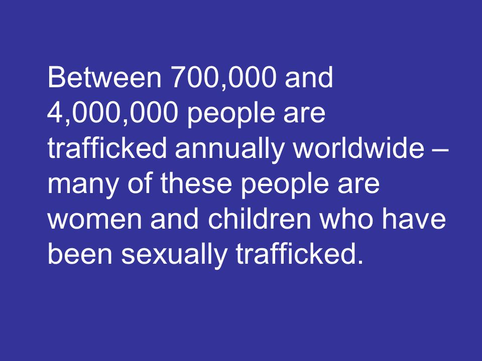 Between 700,000 and 4,000,000 people are trafficked annually worldwide – many of these people are women and children who have been sexually trafficked.