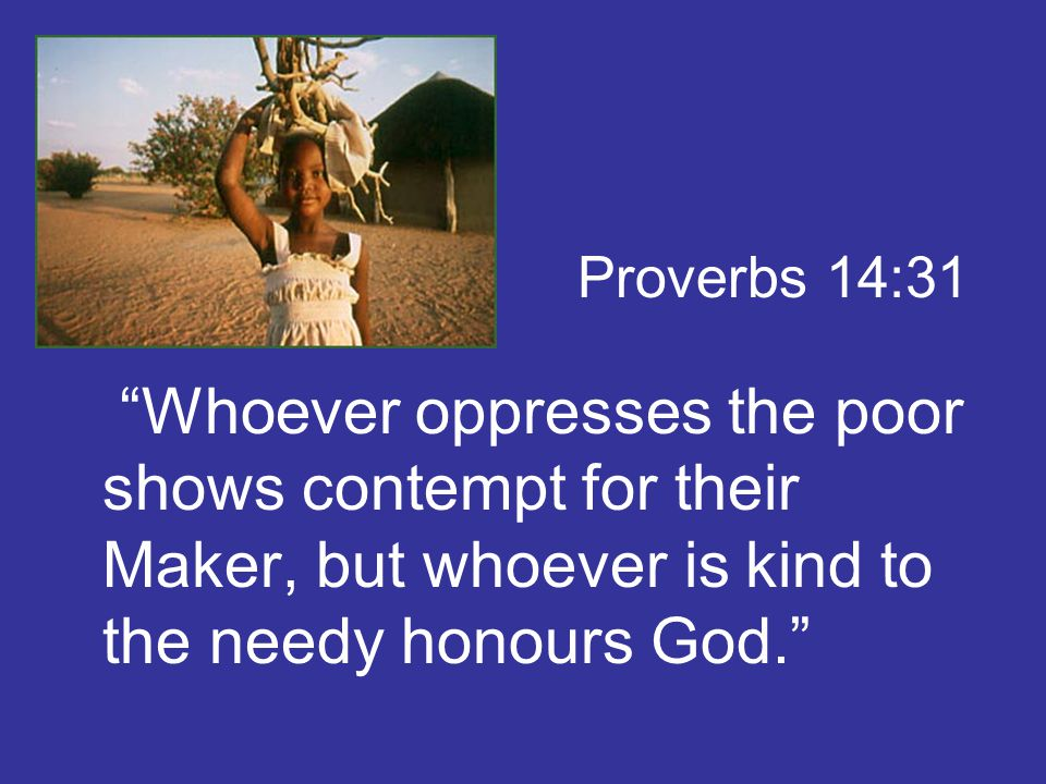 Whoever oppresses the poor shows contempt for their Maker, but whoever is kind to the needy honours God. Proverbs 14:31