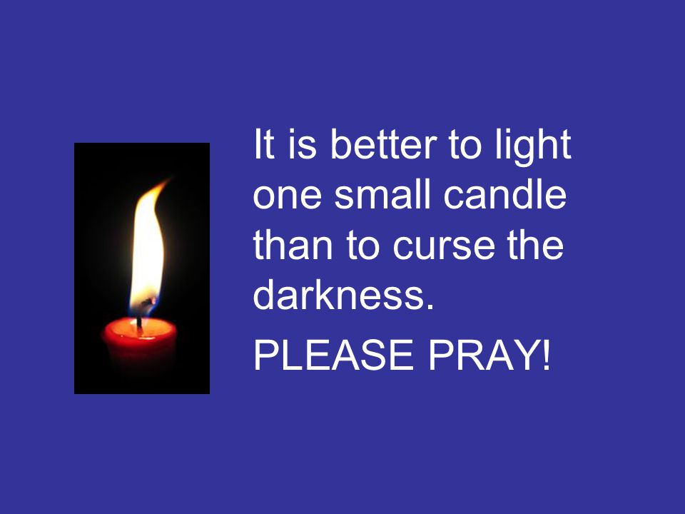 It is better to light one small candle than to curse the darkness. PLEASE PRAY!