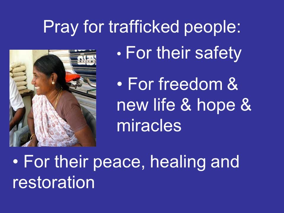 Pray for trafficked people: For their safety For freedom & new life & hope & miracles For their peace, healing and restoration