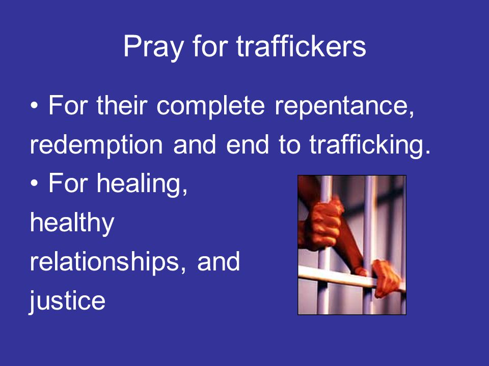 Pray for traffickers For their complete repentance, redemption and end to trafficking.