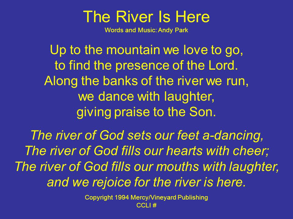The River Is Here Words and Music: Andy Park Up to the mountain we love to go, to find the presence of the Lord.