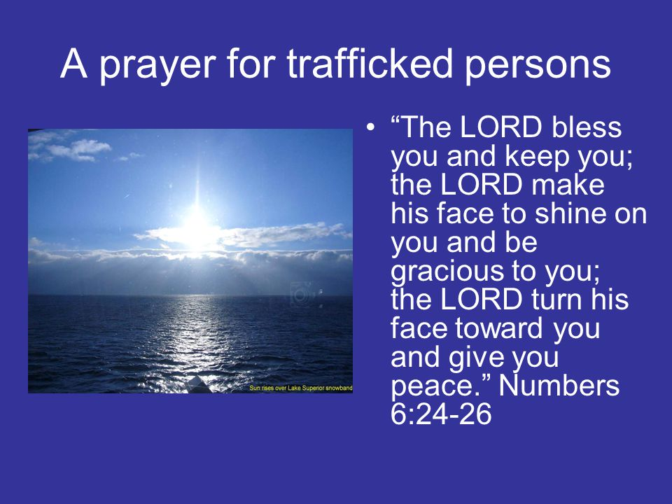 A prayer for trafficked persons The LORD bless you and keep you; the LORD make his face to shine on you and be gracious to you; the LORD turn his face toward you and give you peace. Numbers 6:24-26