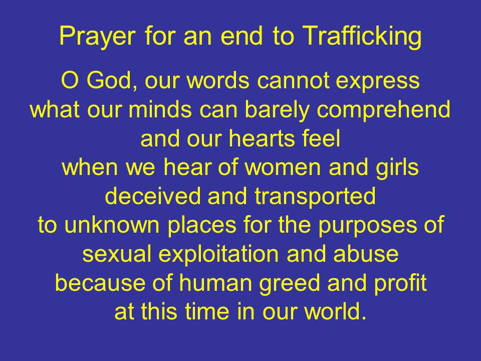 Prayer for an end to Trafficking O God, our words cannot express what our minds can barely comprehend and our hearts feel when we hear of women and girls deceived and transported to unknown places for the purposes of sexual exploitation and abuse because of human greed and profit at this time in our world.