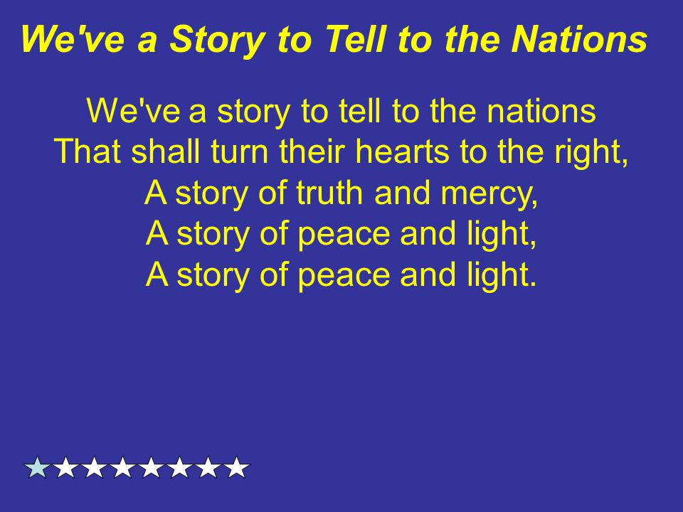 We ve a story to tell to the nations That shall turn their hearts to the right, A story of truth and mercy, A story of peace and light, A story of peace and light.