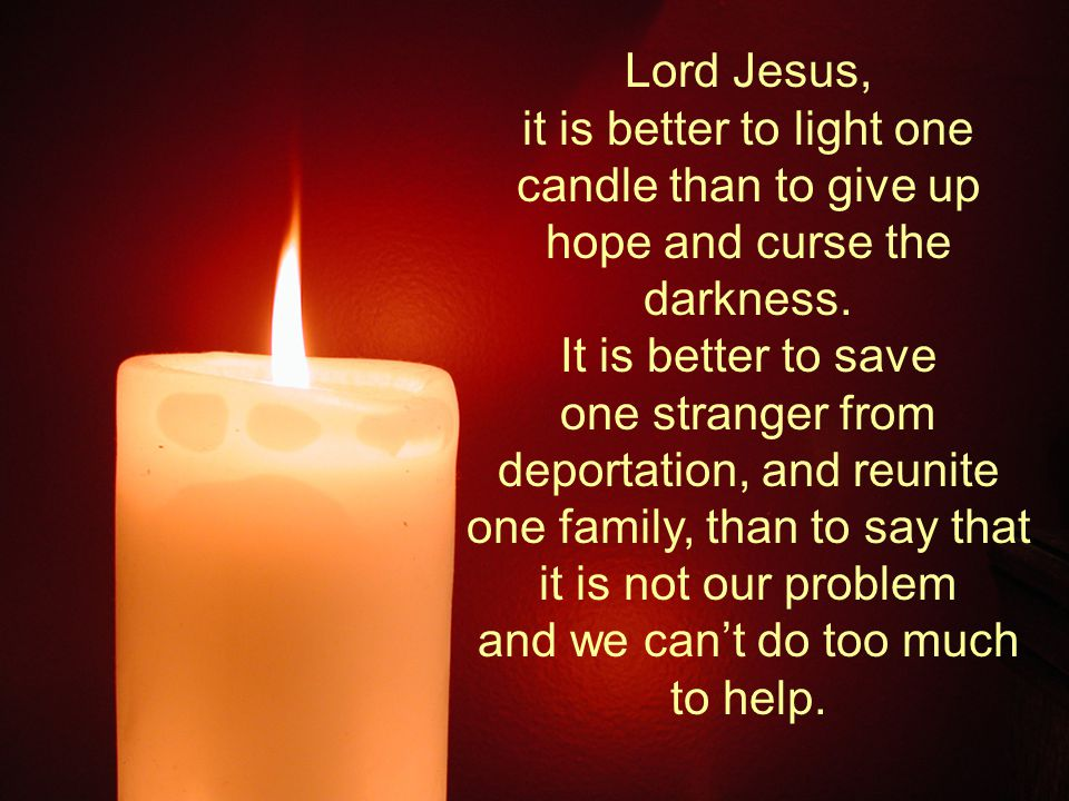 Lord Jesus, it is better to light one candle than to give up hope and curse the darkness.