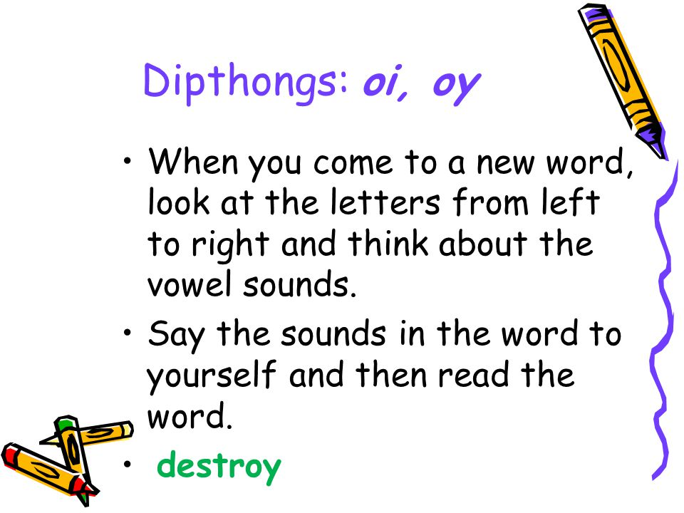Dipthongs: oi, oy When you come to a new word, look at the letters from left to right and think about the vowel sounds. Say the sounds in the word to