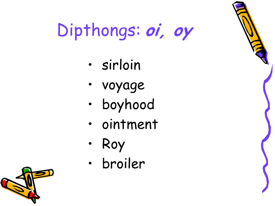 Dipthongs: oi, oy sirloin voyage boyhood ointment Roy broiler