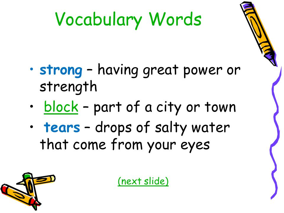 Vocabulary Words strong – having great power or strength block – part of a city or townblock tears – drops of salty water that come from your eyes (next slide)