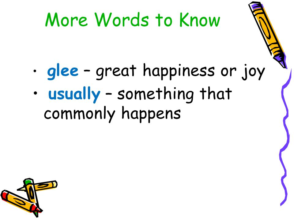More Words to Know glee – great happiness or joy usually – something that commonly happens