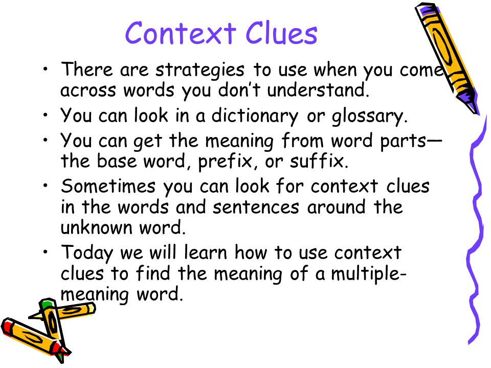 Context Clues There are strategies to use when you come across words you don't understand. You can look in a dictionary or glossary. You can get the m