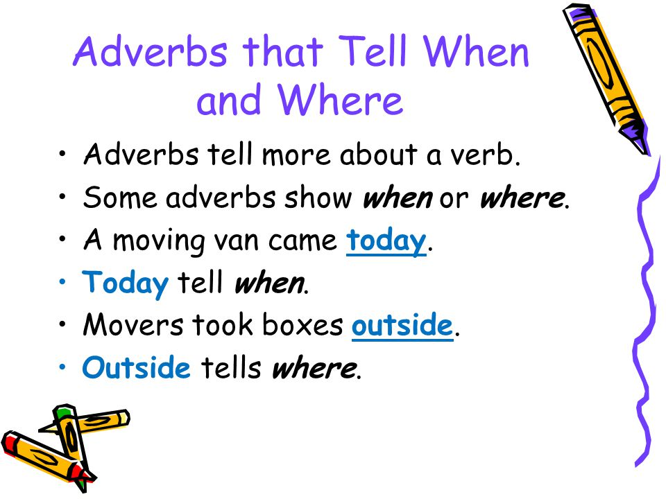 Adverbs that Tell When and Where Adverbs tell more about a verb. Some adverbs show when or where. A moving van came today. Today tell when. Movers too