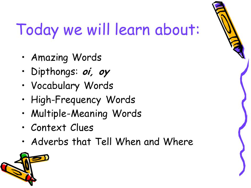 Today we will learn about: Amazing Words Dipthongs: oi, oy Vocabulary Words High-Frequency Words Multiple-Meaning Words Context Clues Adverbs that Tel