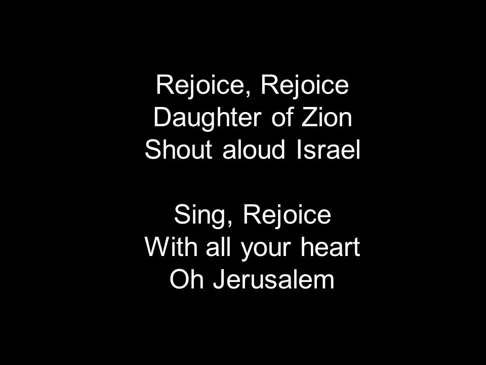 Rejoice, Rejoice Daughter of Zion Shout aloud Israel Sing, Rejoice With all your heart Oh Jerusalem