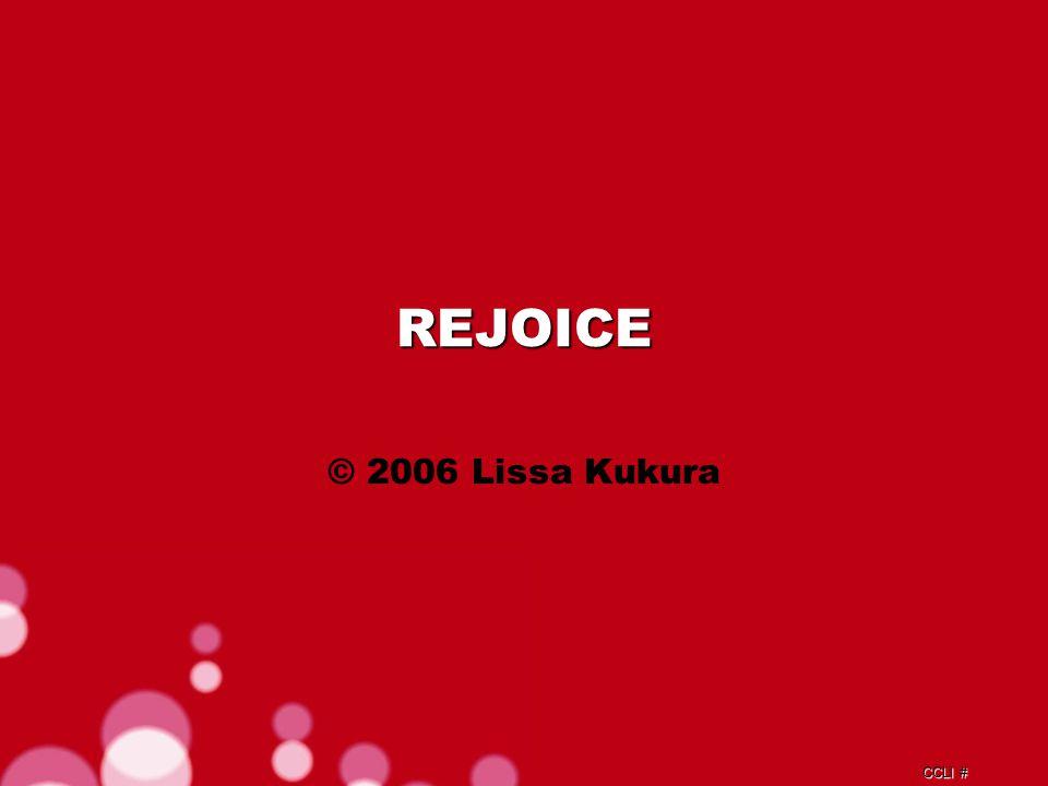 CCLI # REJOICE © 2006 Lissa Kukura