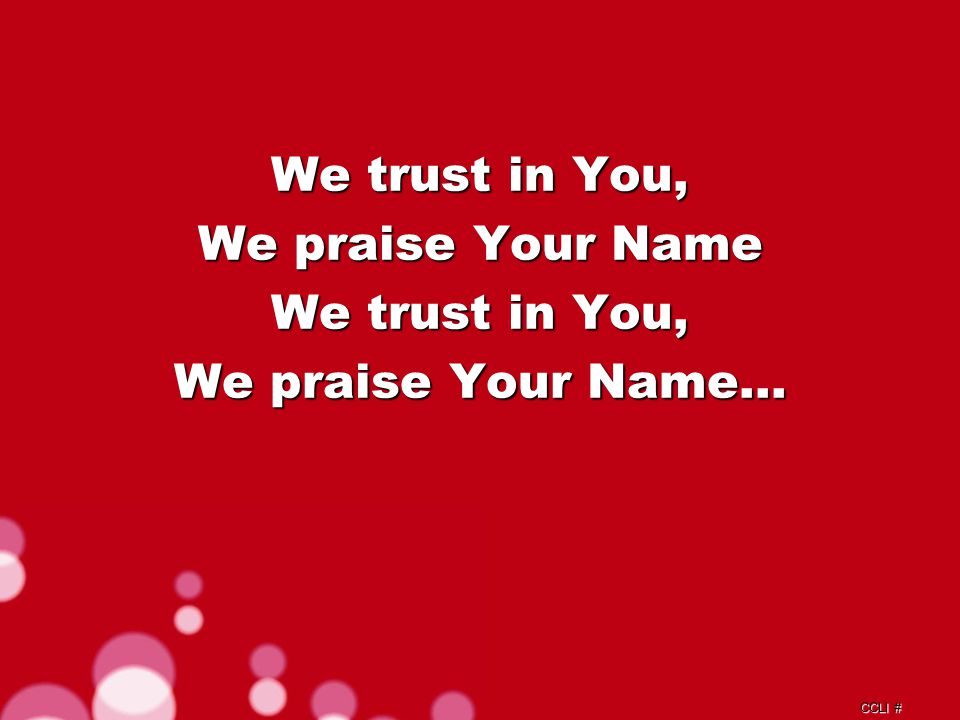 CCLI # We trust in You, We praise Your Name We trust in You, We praise Your Name…