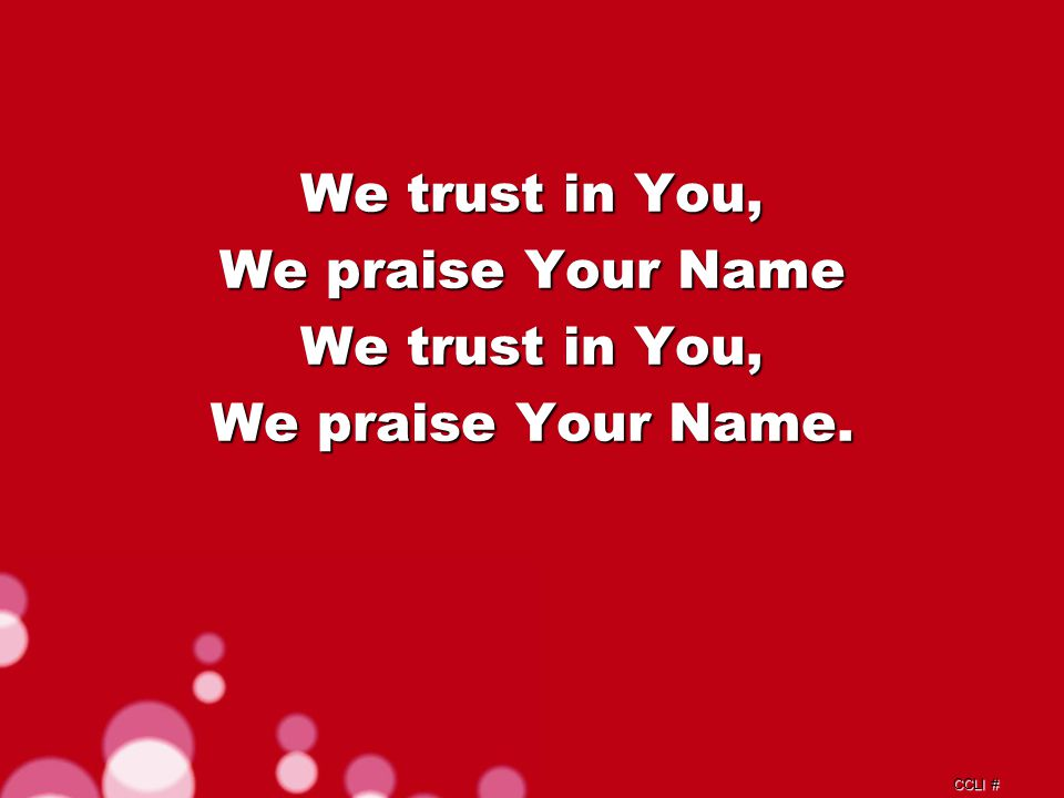 CCLI # We trust in You, We praise Your Name We trust in You, We praise Your Name.