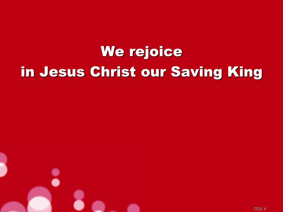 CCLI # We rejoice in Jesus Christ our Saving King