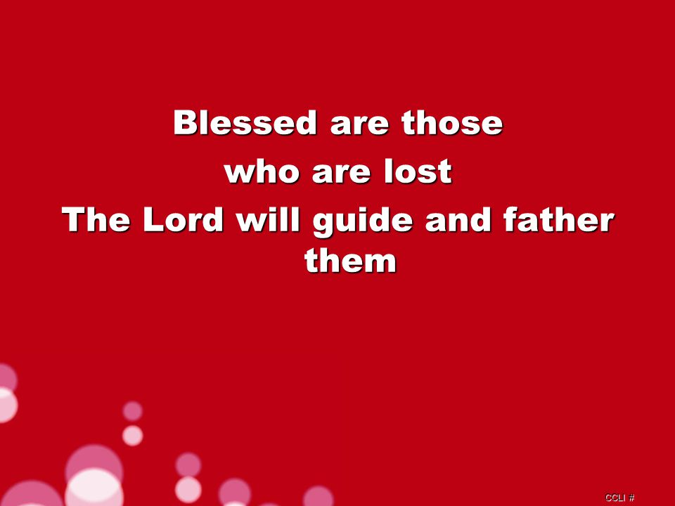 CCLI # Blessed are those who are lost The Lord will guide and father them