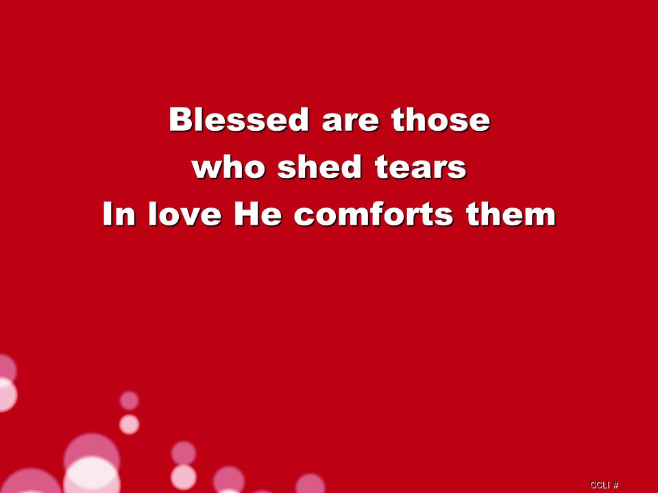 CCLI # Blessed are those who shed tears In love He comforts them
